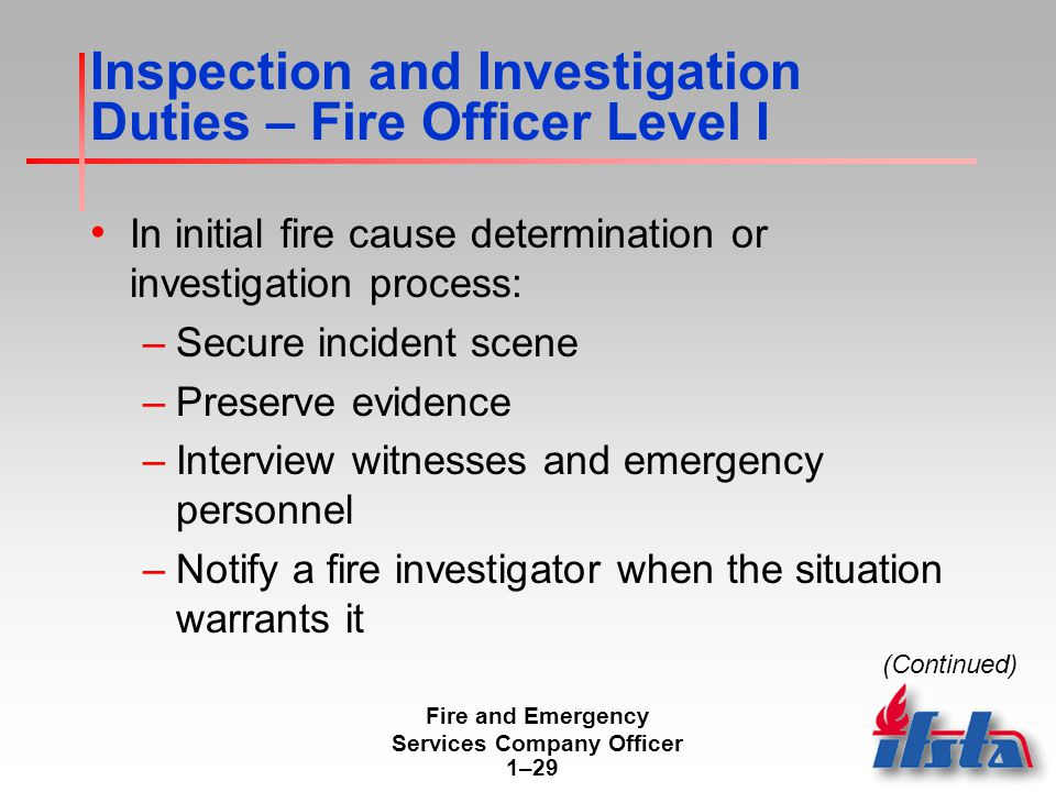 Fire and Emergency Services Company Officer 1–29 Inspection and Investigation Duties – Fire Officer Level I In initial fire cause determination or investigation process: –Secure incident scene –Preserve evidence –Interview witnesses and emergency personnel –Notify a fire investigator when the situation warrants it (Continued)