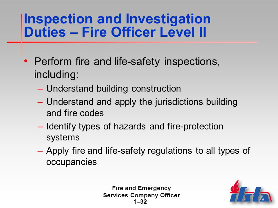 Fire and Emergency Services Company Officer 1–32 Inspection and Investigation Duties – Fire Officer Level II Perform fire and life-safety inspections, including: –Understand building construction –Understand and apply the jurisdictions building and fire codes –Identify types of hazards and fire-protection systems –Apply fire and life-safety regulations to all types of occupancies