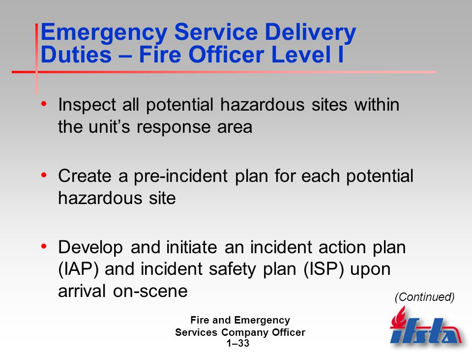 Fire and Emergency Services Company Officer 1–33 Emergency Service Delivery Duties – Fire Officer Level I Inspect all potential hazardous sites within the unit's response area Create a pre-incident plan for each potential hazardous site Develop and initiate an incident action plan (IAP) and incident safety plan (ISP) upon arrival on-scene (Continued)