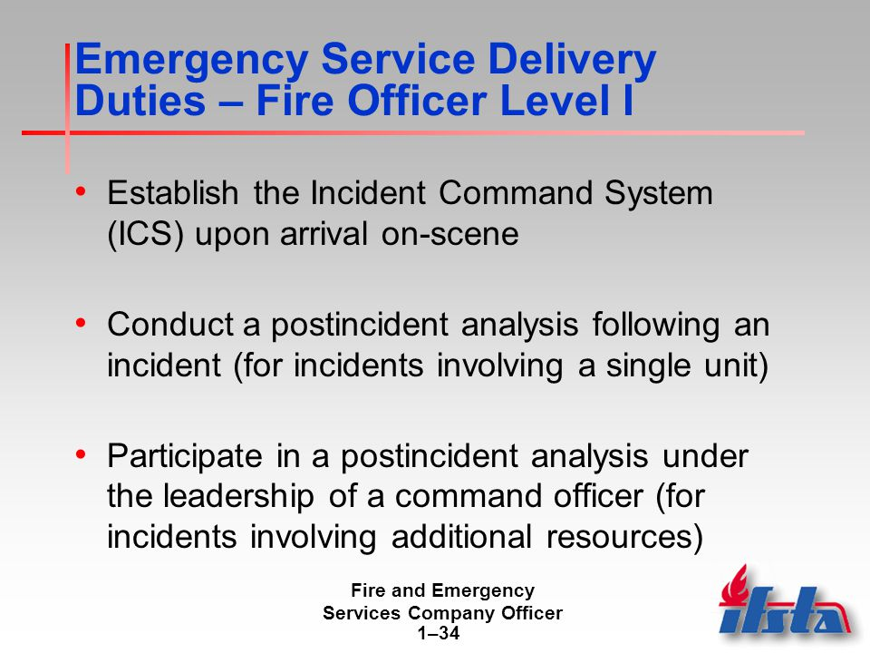 Fire and Emergency Services Company Officer 1–34 Emergency Service Delivery Duties – Fire Officer Level I Establish the Incident Command System (ICS) upon arrival on-scene Conduct a postincident analysis following an incident (for incidents involving a single unit) Participate in a postincident analysis under the leadership of a command officer (for incidents involving additional resources)