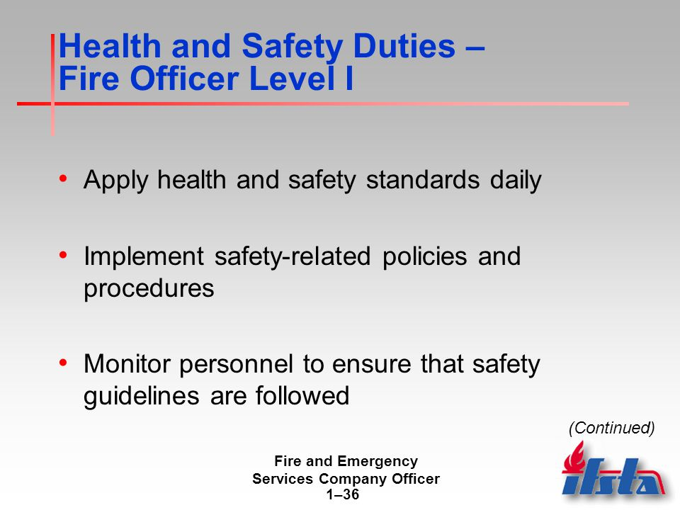 Fire and Emergency Services Company Officer 1–36 Health and Safety Duties – Fire Officer Level I Apply health and safety standards daily Implement safety-related policies and procedures Monitor personnel to ensure that safety guidelines are followed (Continued)