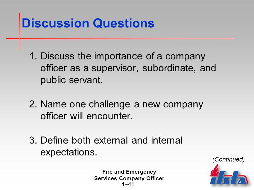 Fire and Emergency Services Company Officer 1–41 Discussion Questions 1.Discuss the importance of a company officer as a supervisor, subordinate, and public servant.