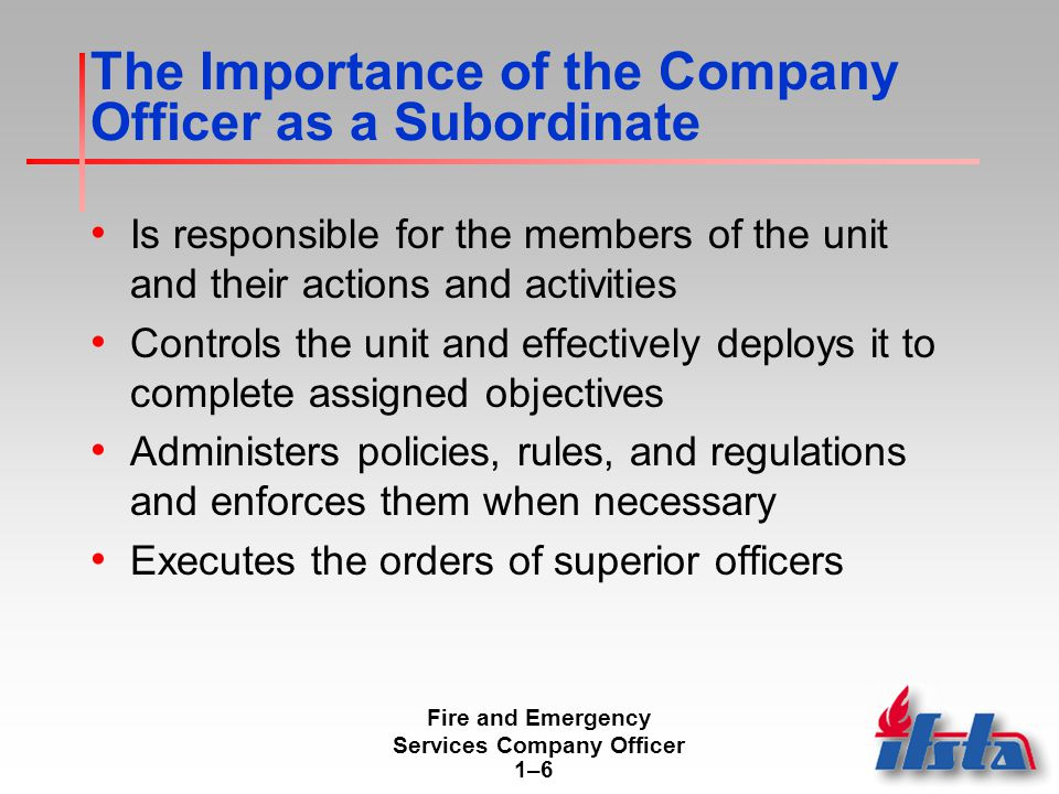 Fire and Emergency Services Company Officer 1–61–6 The Importance of the Company Officer as a Subordinate Is responsible for the members of the unit and their actions and activities Controls the unit and effectively deploys it to complete assigned objectives Administers policies, rules, and regulations and enforces them when necessary Executes the orders of superior officers