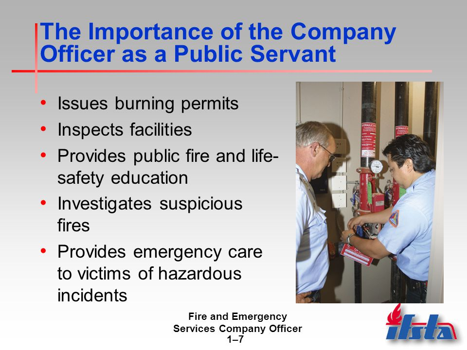 Fire and Emergency Services Company Officer 1–71–7 The Importance of the Company Officer as a Public Servant Issues burning permits Inspects facilities Provides public fire and life- safety education Investigates suspicious fires Provides emergency care to victims of hazardous incidents