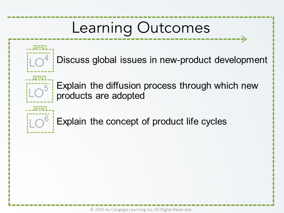 Discuss global issues in new-product development Explain the diffusion process through which new products are adopted Explain the concept of product life cycles © 2015 by Cengage Learning Inc.
