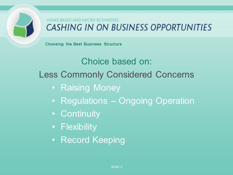Choice based on: Less Commonly Considered Concerns Raising Money Regulations – Ongoing Operation Continuity Flexibility Record Keeping SLIDE 3 Choosing the Best Business Structure