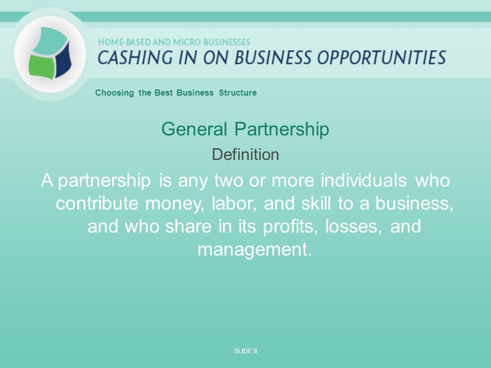 General Partnership Definition A partnership is any two or more individuals who contribute money, labor, and skill to a business, and who share in its profits, losses, and management.