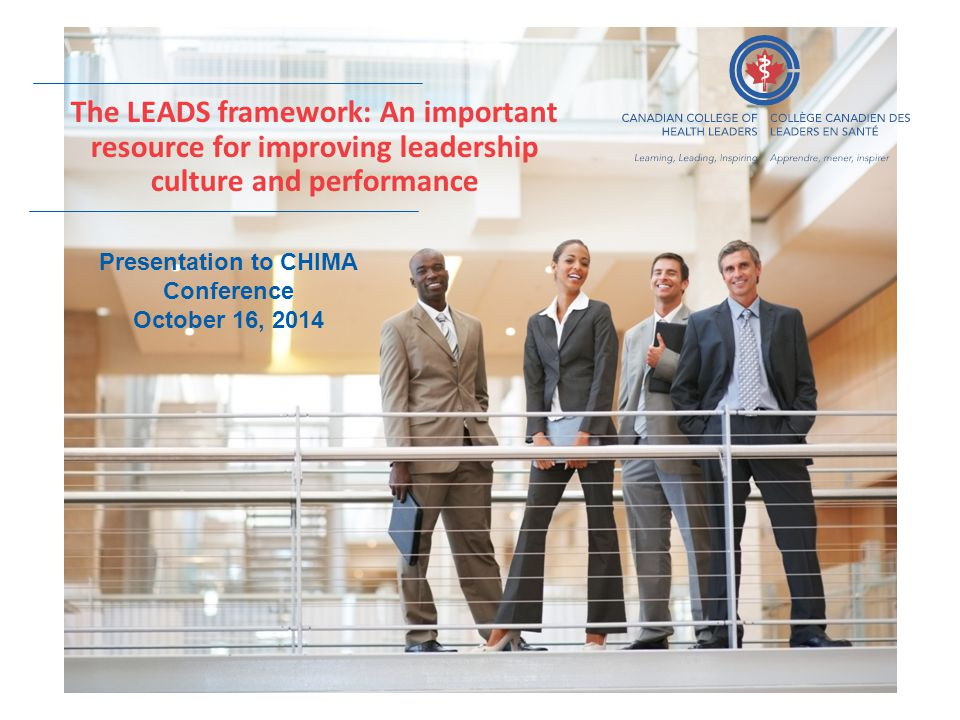 The LEADS framework: An important resource for improving leadership culture and performance Presentation to CHIMA Conference October 16, 2014