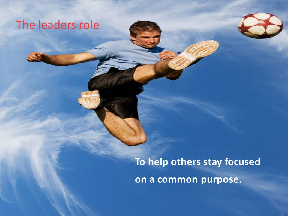 The leaders role To help others stay focused on a common purpose.