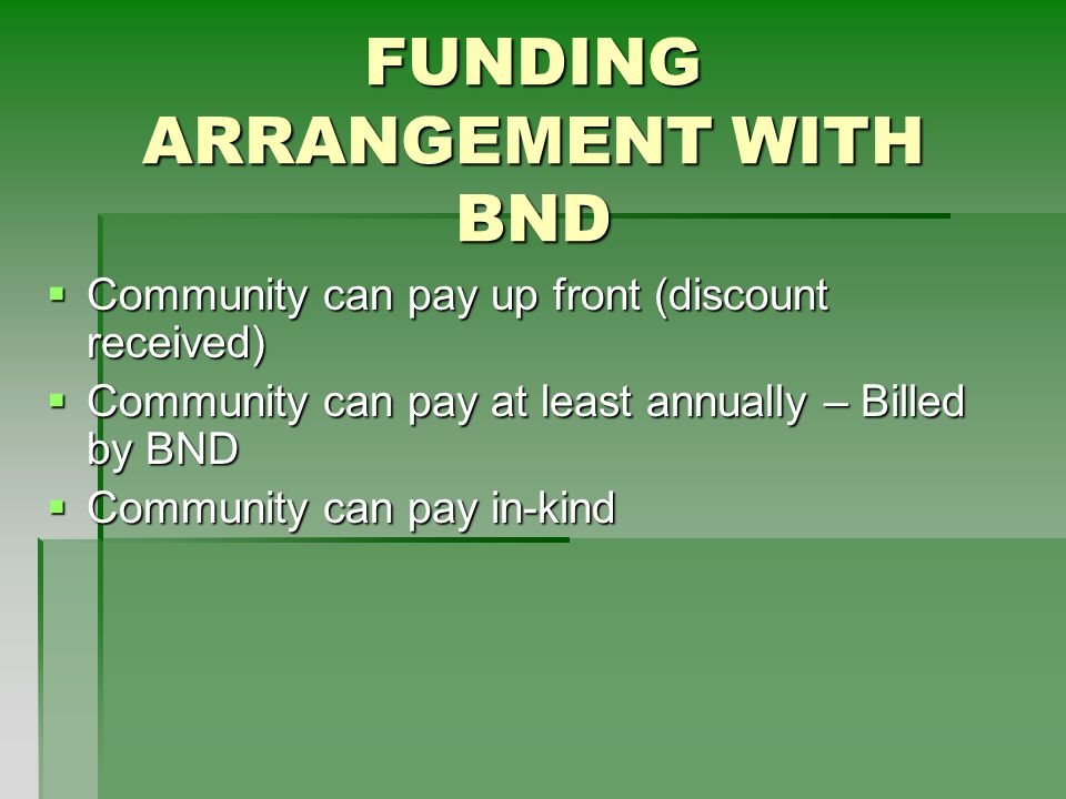 FUNDING ARRANGEMENT WITH BND  Community can pay up front (discount received)  Community can pay at least annually – Billed by BND  Community can pay in-kind