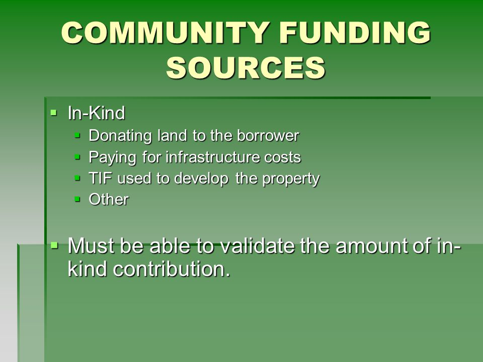 COMMUNITY FUNDING SOURCES  In-Kind  Donating land to the borrower  Paying for infrastructure costs  TIF used to develop the property  Other  Must be able to validate the amount of in- kind contribution.