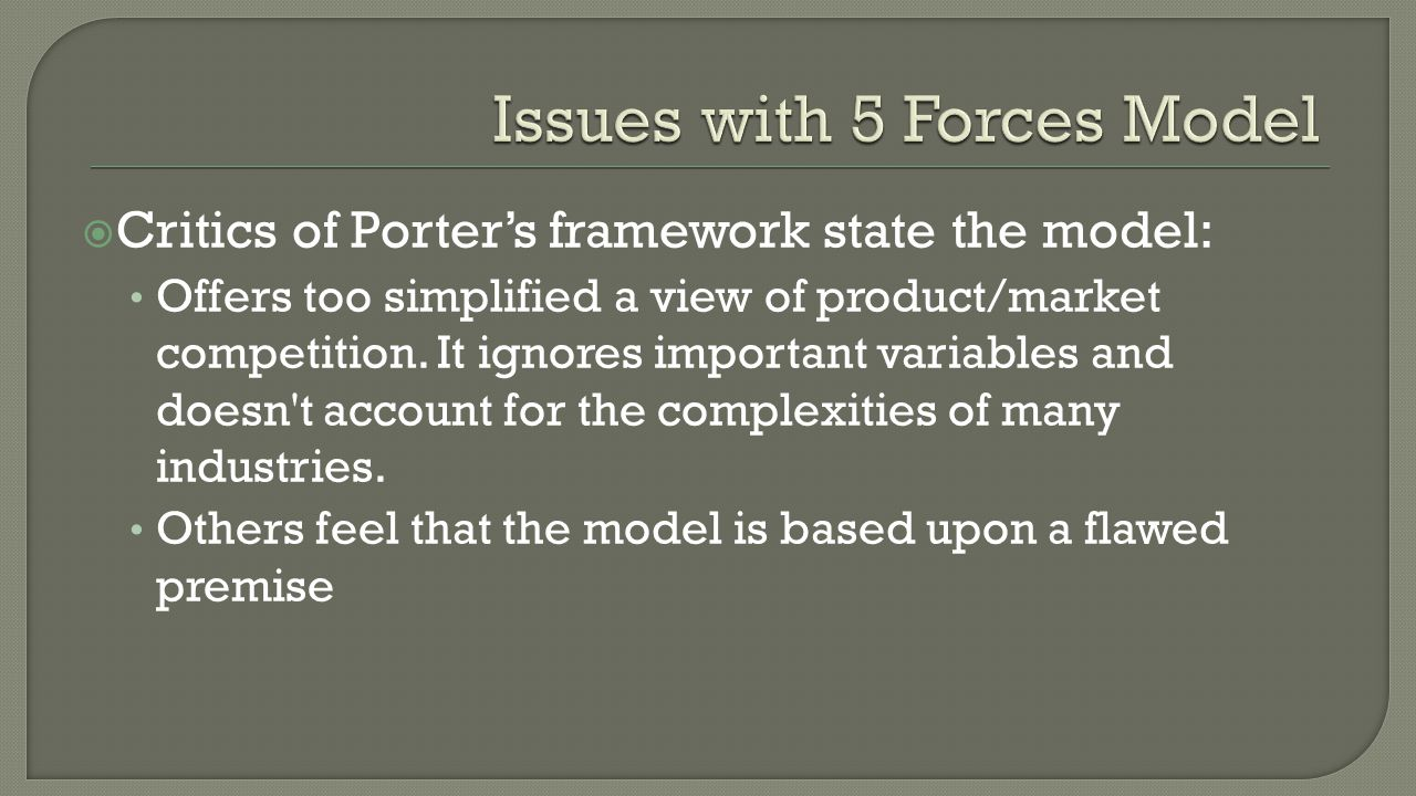  Critics of Porter's framework state the model: Offers too simplified a view of product/market competition.