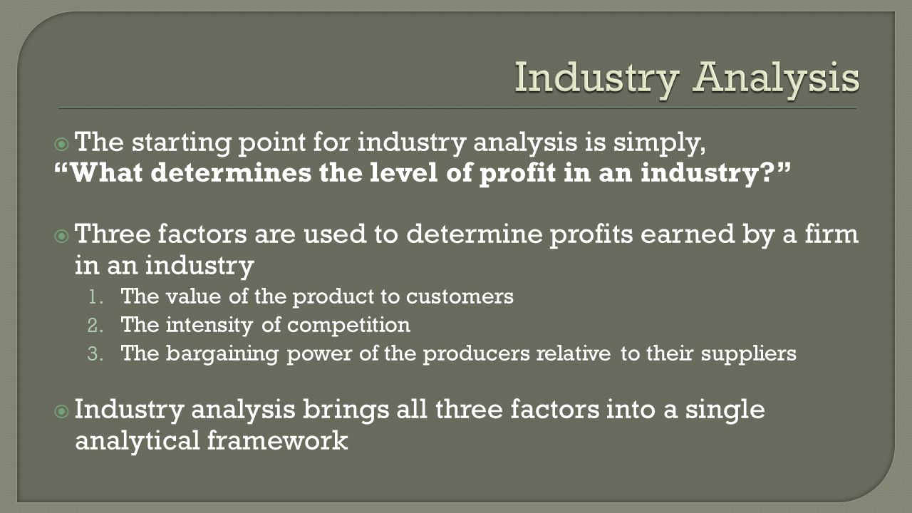  The starting point for industry analysis is simply, What determines the level of profit in an industry  Three factors are used to determine profits earned by a firm in an industry 1.