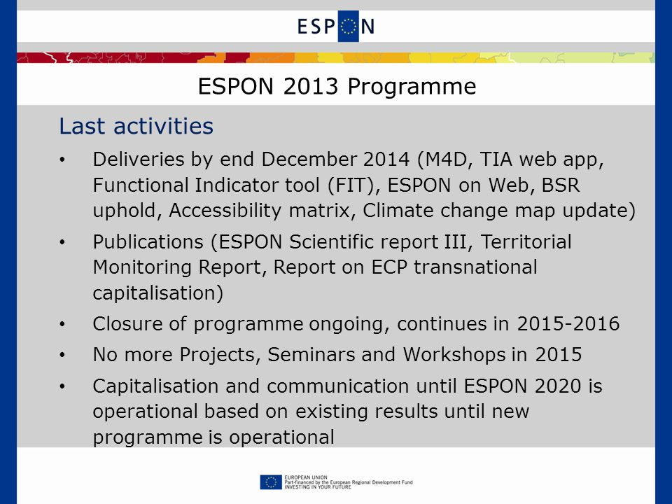 ESPON 2013 Programme Last activities Deliveries by end December 2014 (M4D, TIA web app, Functional Indicator tool (FIT), ESPON on Web, BSR uphold, Accessibility matrix, Climate change map update) Publications (ESPON Scientific report III, Territorial Monitoring Report, Report on ECP transnational capitalisation) Closure of programme ongoing, continues in No more Projects, Seminars and Workshops in 2015 Capitalisation and communication until ESPON 2020 is operational based on existing results until new programme is operational