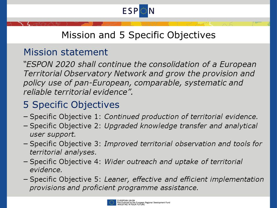 Mission and 5 Specific Objectives Mission statement ESPON 2020 shall continue the consolidation of a European Territorial Observatory Network and grow the provision and policy use of pan-European, comparable, systematic and reliable territorial evidence .