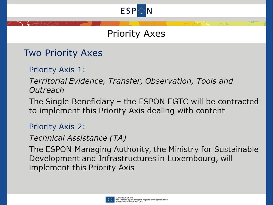 Priority Axes Two Priority Axes Priority Axis 1: Territorial Evidence, Transfer, Observation, Tools and Outreach The Single Beneficiary – the ESPON EGTC will be contracted to implement this Priority Axis dealing with content Priority Axis 2: Technical Assistance (TA) The ESPON Managing Authority, the Ministry for Sustainable Development and Infrastructures in Luxembourg, will implement this Priority Axis