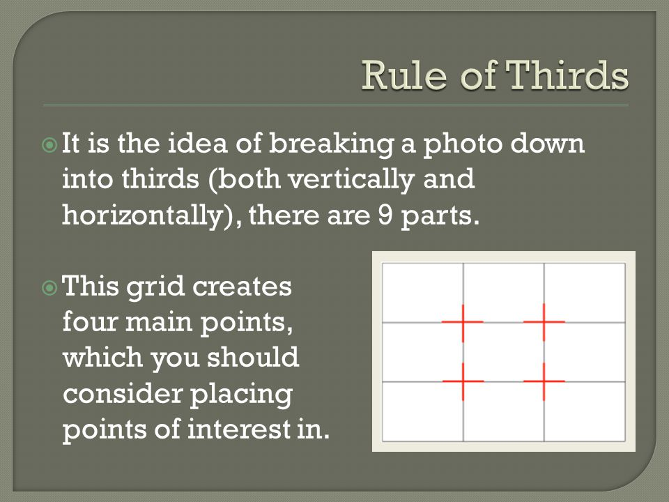  It is the idea of breaking a photo down into thirds (both vertically and horizontally), there are 9 parts.