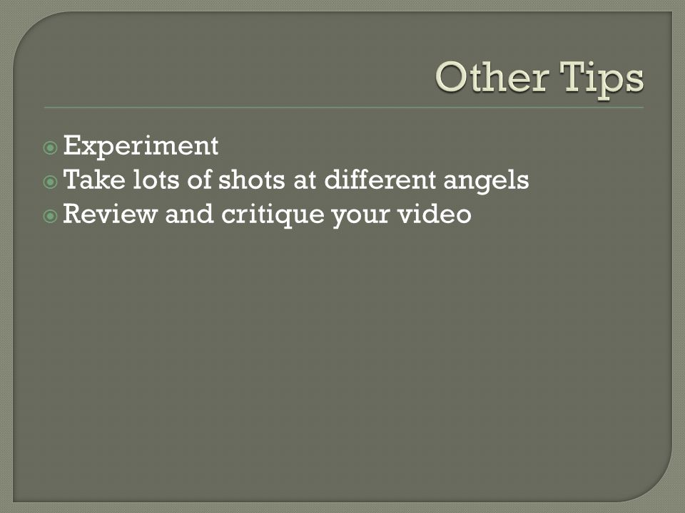  Experiment  Take lots of shots at different angels  Review and critique your video