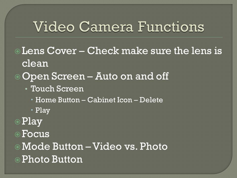  Lens Cover – Check make sure the lens is clean  Open Screen – Auto on and off Touch Screen  Home Button – Cabinet Icon – Delete  Play  Play  Focus  Mode Button – Video vs.