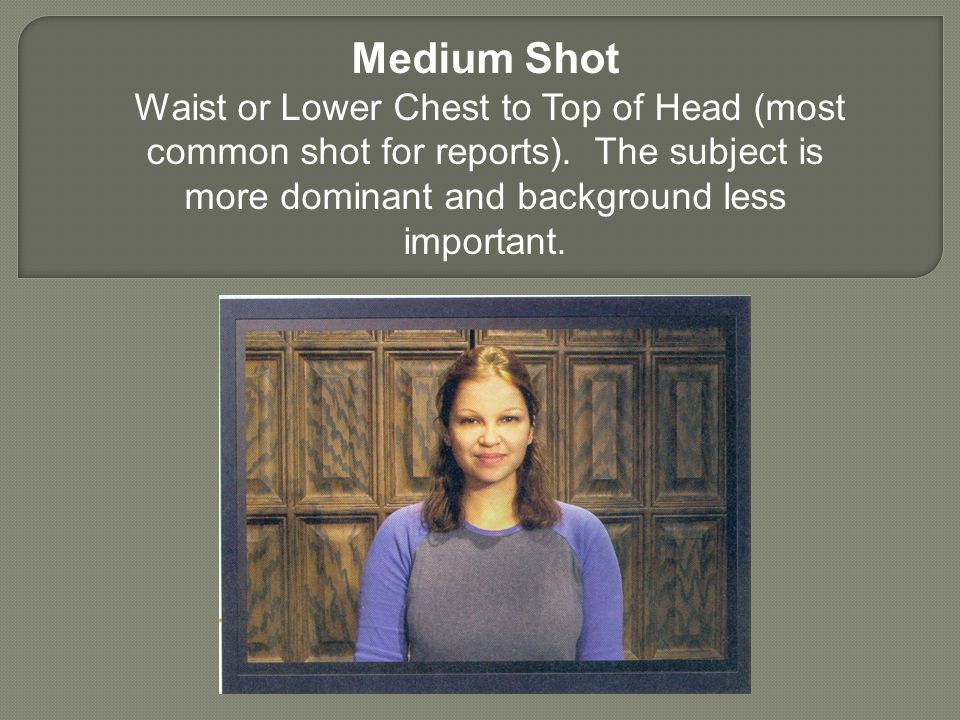 Medium Shot Waist or Lower Chest to Top of Head (most common shot for reports).