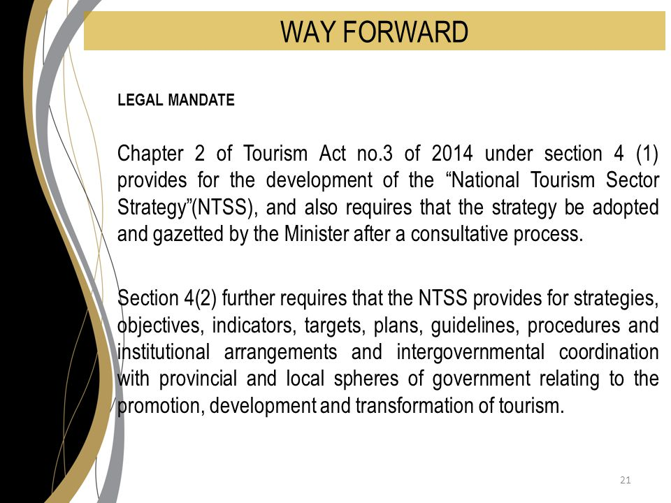 WAY FORWARD LEGAL MANDATE Chapter 2 of Tourism Act no.3 of 2014 under section 4 (1) provides for the development of the National Tourism Sector Strategy (NTSS), and also requires that the strategy be adopted and gazetted by the Minister after a consultative process.