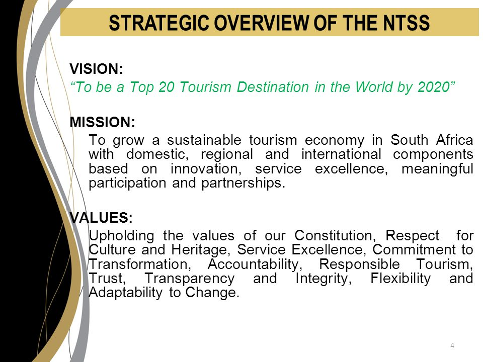 STRATEGIC OVERVIEW OF THE NTSS VISION: To be a Top 20 Tourism Destination in the World by 2020 MISSION: To grow a sustainable tourism economy in South Africa with domestic, regional and international components based on innovation, service excellence, meaningful participation and partnerships.