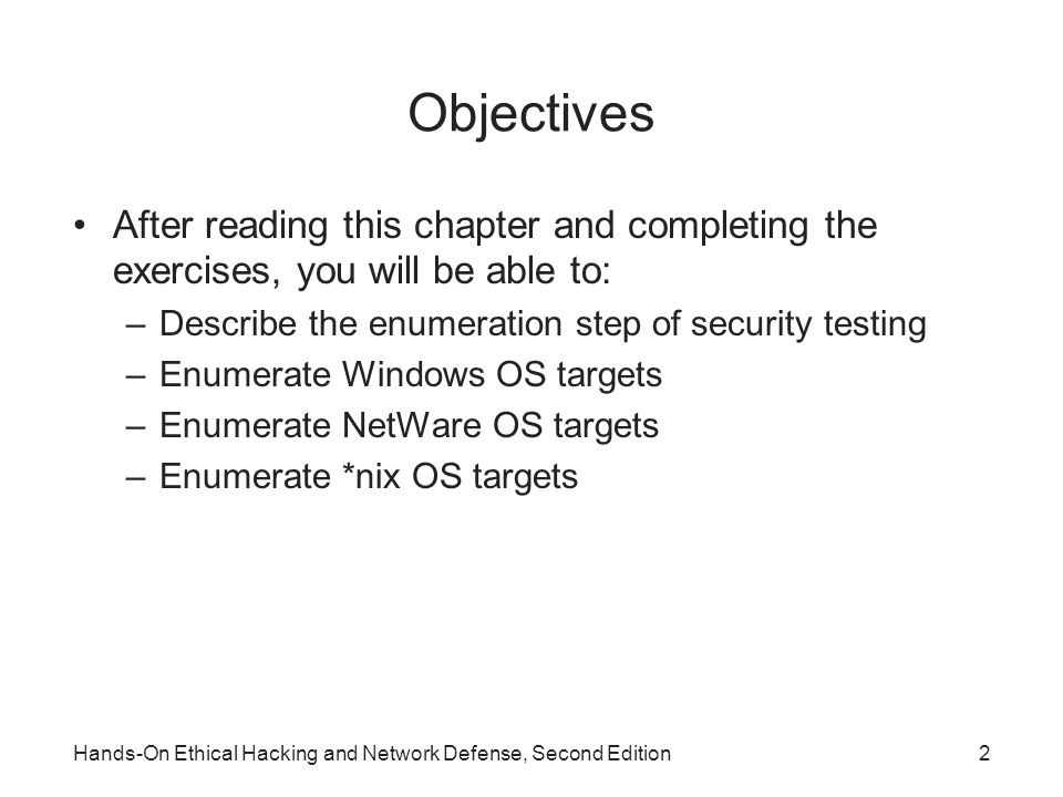 Objectives After reading this chapter and completing the exercises, you will be able to: –Describe the enumeration step of security testing –Enumerate Windows OS targets –Enumerate NetWare OS targets –Enumerate *nix OS targets Hands-On Ethical Hacking and Network Defense, Second Edition2