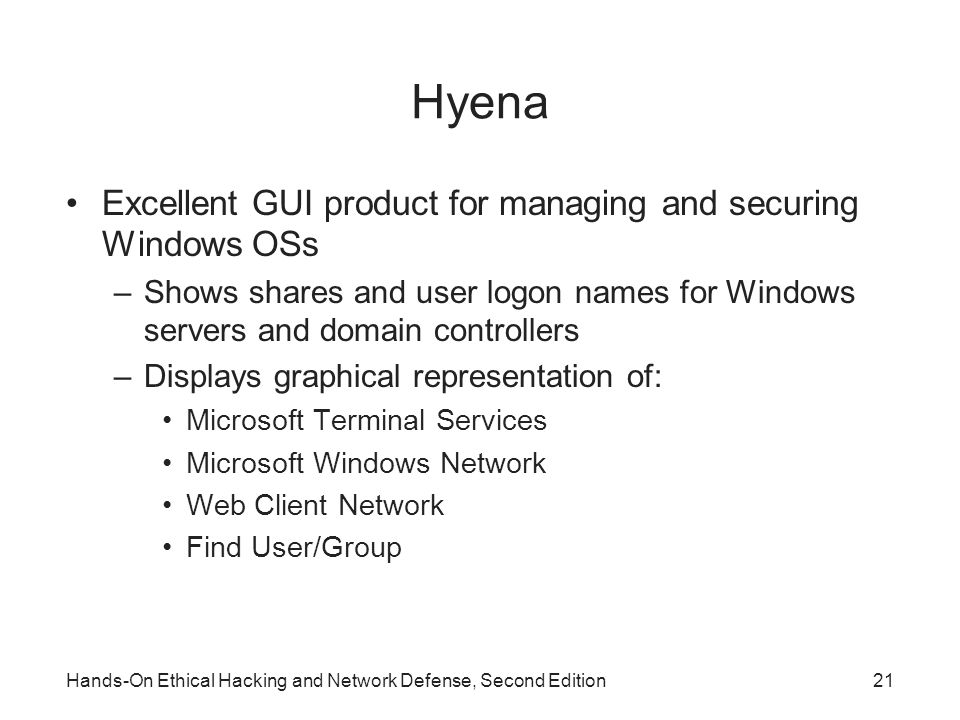 Hyena Excellent GUI product for managing and securing Windows OSs –Shows shares and user logon names for Windows servers and domain controllers –Displays graphical representation of: Microsoft Terminal Services Microsoft Windows Network Web Client Network Find User/Group Hands-On Ethical Hacking and Network Defense, Second Edition21