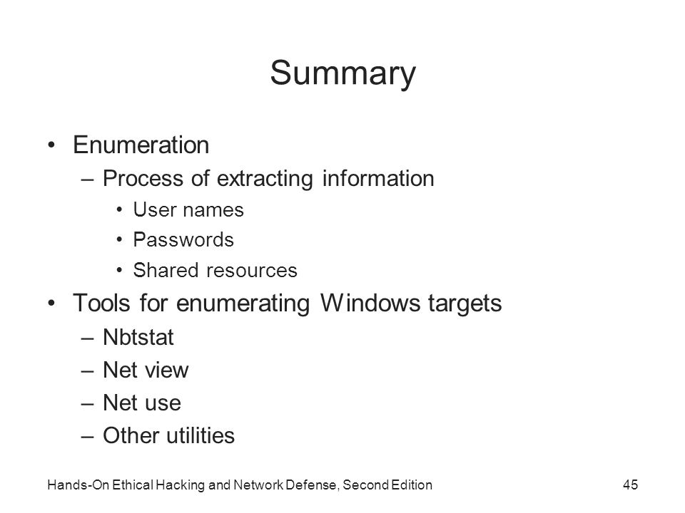Summary Enumeration –Process of extracting information User names Passwords Shared resources Tools for enumerating Windows targets –Nbtstat –Net view –Net use –Other utilities Hands-On Ethical Hacking and Network Defense, Second Edition45