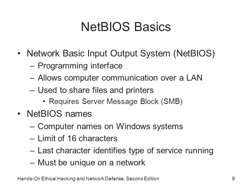 NetBIOS Basics Network Basic Input Output System (NetBIOS) –Programming interface –Allows computer communication over a LAN –Used to share files and printers Requires Server Message Block (SMB) NetBIOS names –Computer names on Windows systems –Limit of 16 characters –Last character identifies type of service running –Must be unique on a network Hands-On Ethical Hacking and Network Defense, Second Edition9