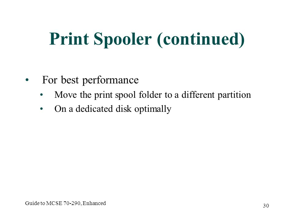 Guide to MCSE , Enhanced 30 Print Spooler (continued) For best performance Move the print spool folder to a different partition On a dedicated disk optimally