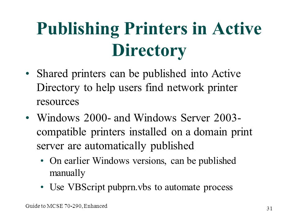 Guide to MCSE , Enhanced 31 Publishing Printers in Active Directory Shared printers can be published into Active Directory to help users find network printer resources Windows and Windows Server compatible printers installed on a domain print server are automatically published On earlier Windows versions, can be published manually Use VBScript pubprn.vbs to automate process
