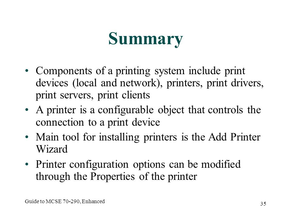 Guide to MCSE , Enhanced 35 Summary Components of a printing system include print devices (local and network), printers, print drivers, print servers, print clients A printer is a configurable object that controls the connection to a print device Main tool for installing printers is the Add Printer Wizard Printer configuration options can be modified through the Properties of the printer