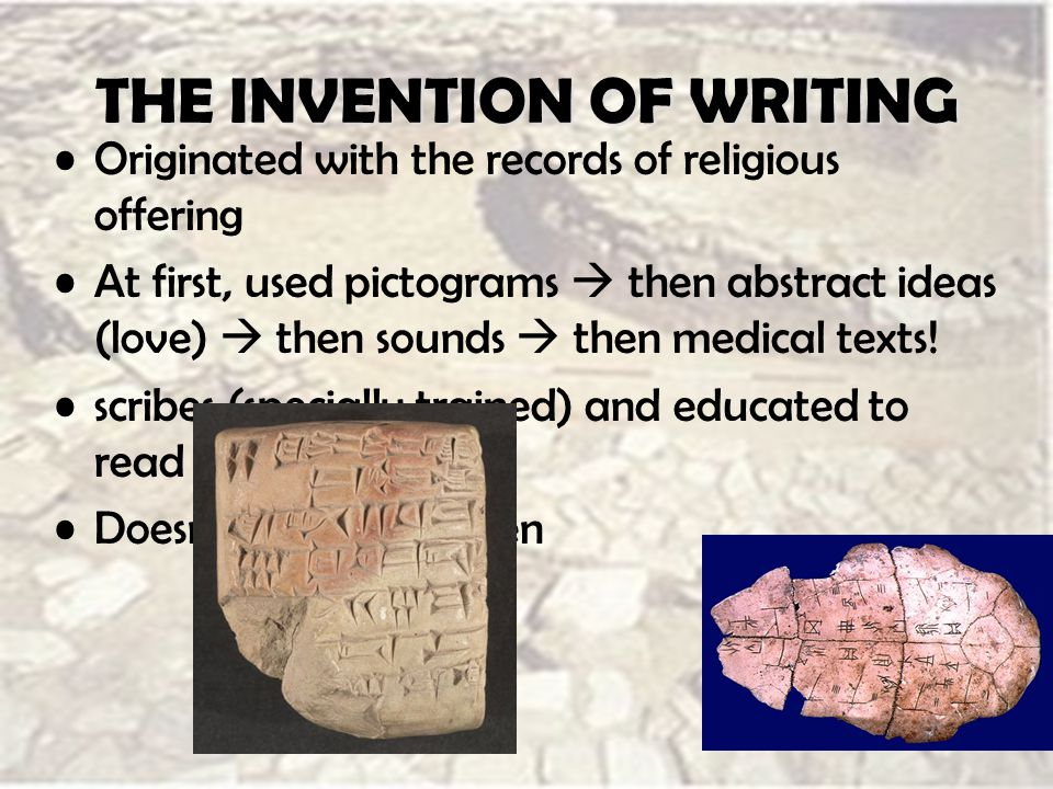 THE INVENTION OF WRITING Originated with the records of religious offering At first, used pictograms  then abstract ideas (love)  then sounds  then medical texts.