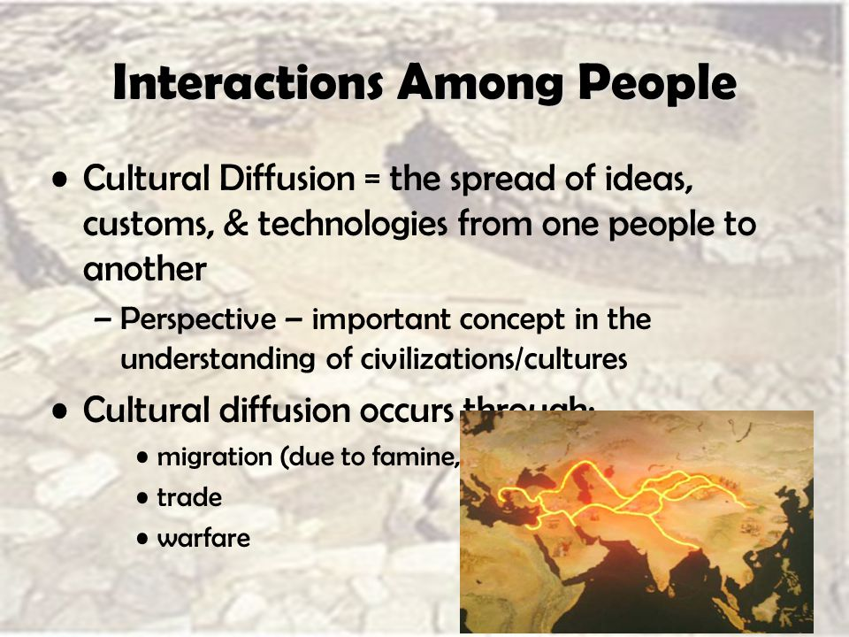 Interactions Among People Cultural Diffusion = the spread of ideas, customs, & technologies from one people to another –Perspective – important concept in the understanding of civilizations/cultures Cultural diffusion occurs through: migration (due to famine, drought, or other disasters) trade warfare