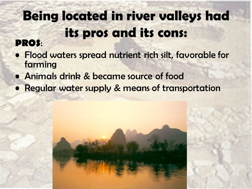 Being located in river valleys had its pros and its cons: PROS : Flood waters spread nutrient rich silt, favorable for farming Animals drink & became source of food Regular water supply & means of transportation