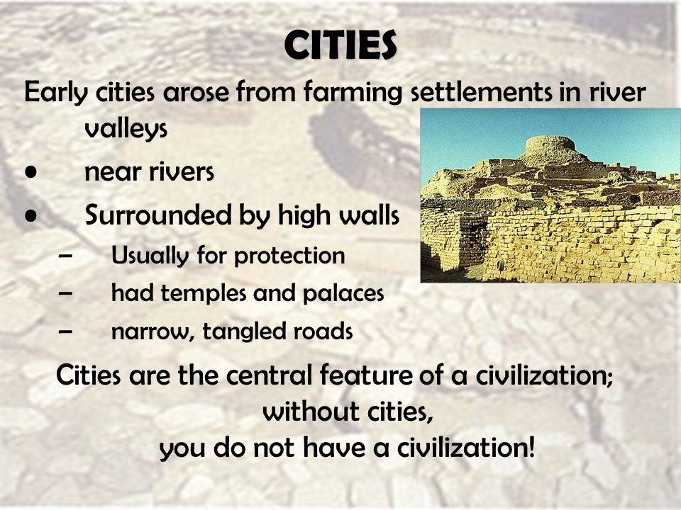 CITIES Early cities arose from farming settlements in river valleys near rivers Surrounded by high walls –Usually for protection –had temples and palaces –narrow, tangled roads Cities are the central feature of a civilization; without cities, you do not have a civilization!