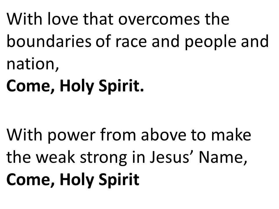 With love that overcomes the boundaries of race and people and nation, Come, Holy Spirit.