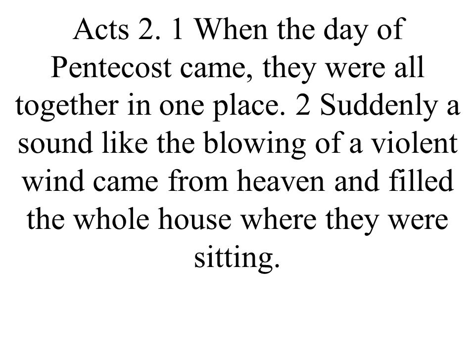 Acts 2. 1 When the day of Pentecost came, they were all together in one place.