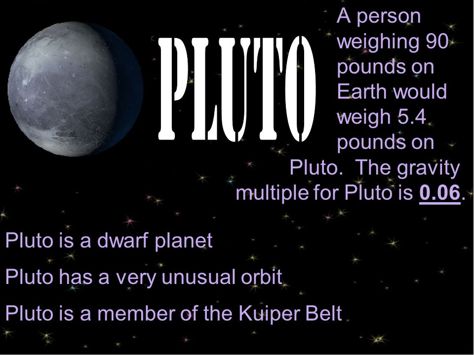 A person weighing 90 pounds on Earth would weigh 5.4 pounds on Pluto.