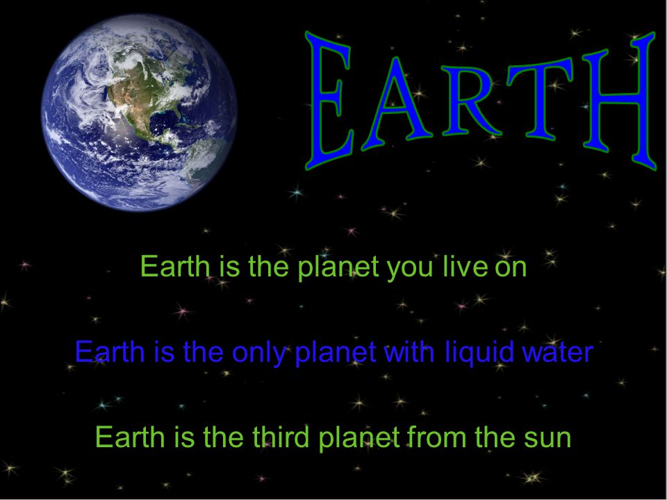 Earth is the planet you live on Earth is the only planet with liquid water Earth is the third planet from the sun