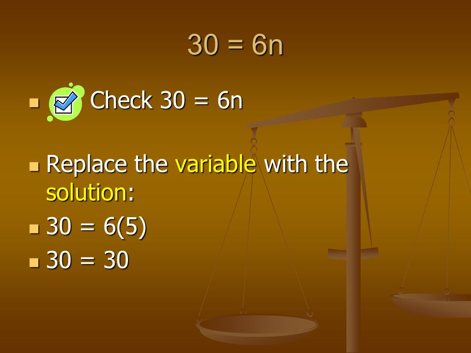 30 = 6n Check 30 = 6n Check 30 = 6n Replace the variable with the solution: Replace the variable with the solution: 30 = 6(5) 30 = 6(5) 30 = = 30