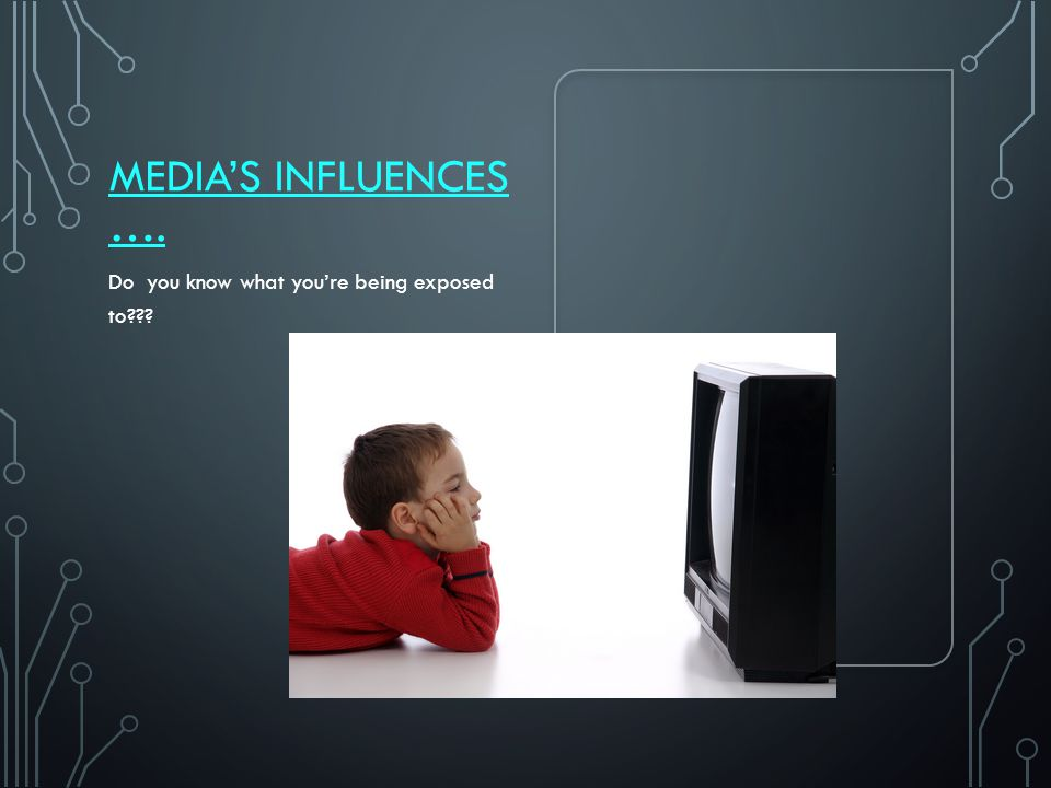 MEDIA'S INFLUENCES …. Do you know what you're being exposed to