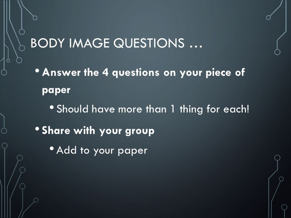 BODY IMAGE QUESTIONS … Answer the 4 questions on your piece of paper Should have more than 1 thing for each.