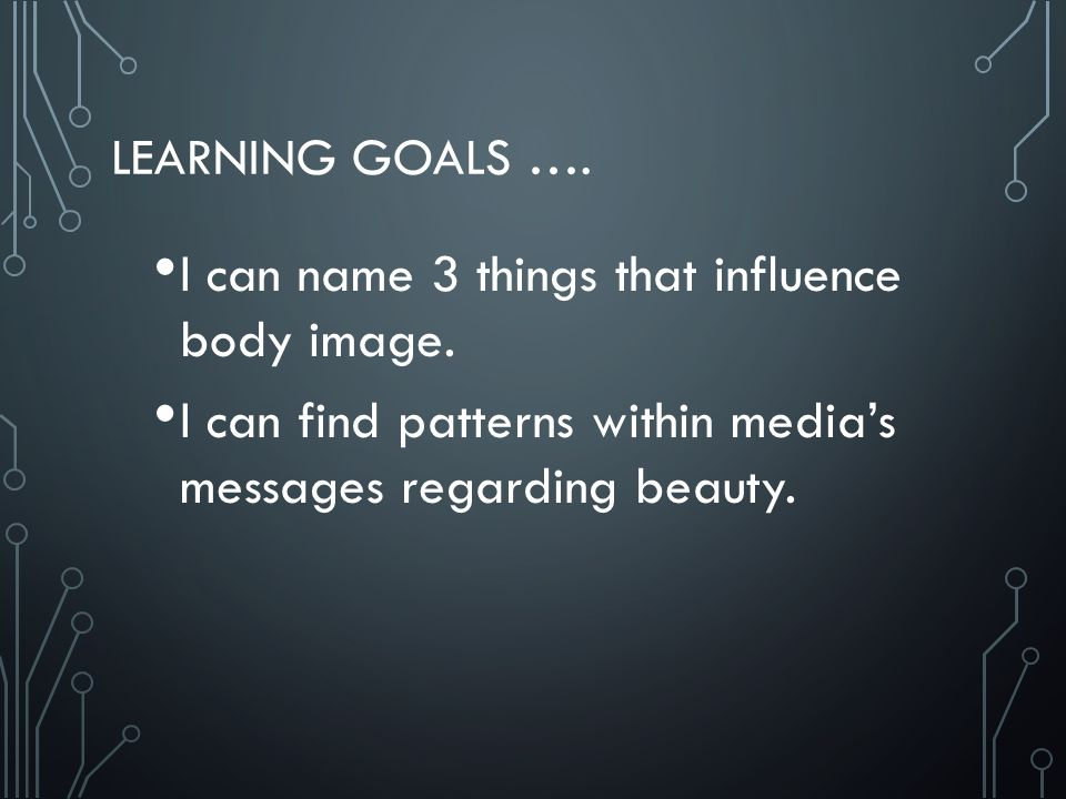 LEARNING GOALS …. I can name 3 things that influence body image.