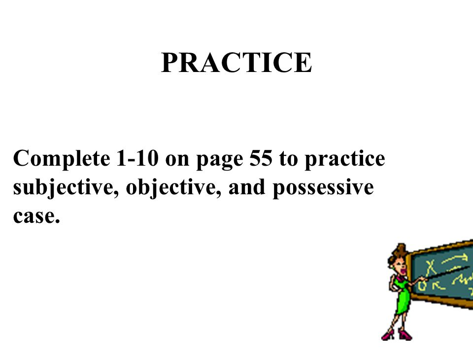 PRACTICE Complete 1-10 on page 55 to practice subjective, objective, and possessive case.