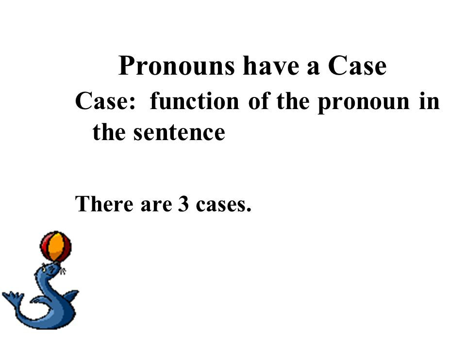 Pronouns have a Case Case: function of the pronoun in the sentence There are 3 cases.