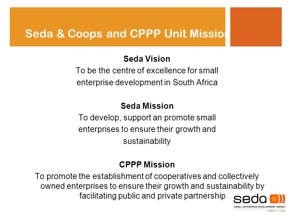 Seda Vision To be the centre of excellence for small enterprise development in South Africa Seda Mission To develop, support an promote small enterprises to ensure their growth and sustainability CPPP Mission To promote the establishment of cooperatives and collectively owned enterprises to ensure their growth and sustainability by facilitating public and private partnership Seda & Coops and CPPP Unit Mission