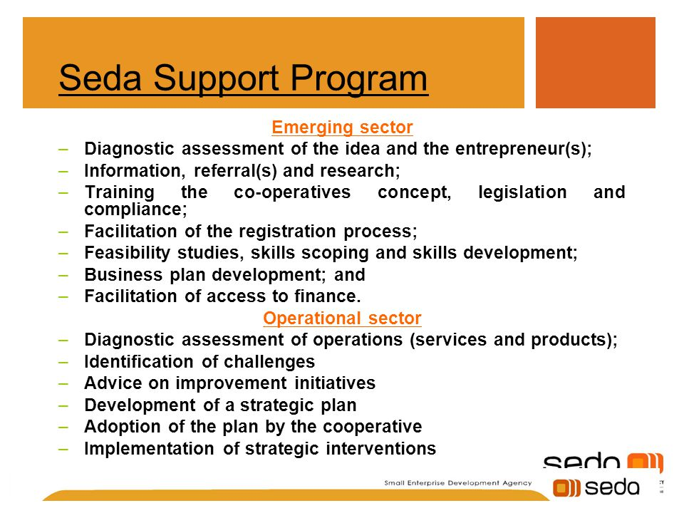 Seda Support Program Emerging sector –Diagnostic assessment of the idea and the entrepreneur(s); –Information, referral(s) and research; –Training the co-operatives concept, legislation and compliance; –Facilitation of the registration process; –Feasibility studies, skills scoping and skills development; –Business plan development; and –Facilitation of access to finance.
