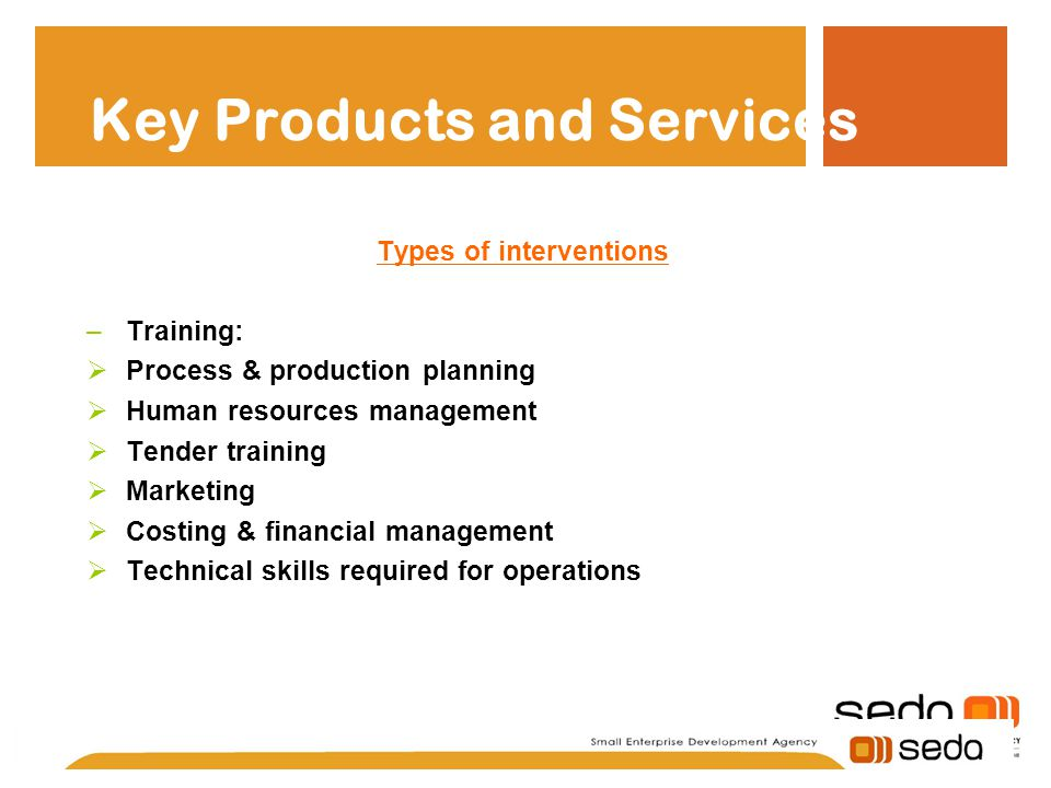 Key Products and Services Types of interventions –Training:  Process & production planning  Human resources management  Tender training  Marketing  Costing & financial management  Technical skills required for operations